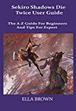 Sekiro Shadows Die Twice User Guild: The A-Z Guild for Beginners and Tips Tor Expert (English Edition)