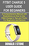 FITBIT CHARGE 5 USER GUIDE FOR BEGINNERS: A Comprehensive Manual with Illustrations on How to Use Fitbit Charge 5, Tips and Tricks for Beginners and Seniors (English Edition)