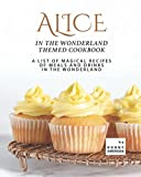 Alice in The Wonderland Themed Cookbook: A List of Magical Recipes of Meals and Drinks in The Wonderland