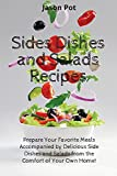 Sides Dishes and Salads Recipes: Prepare Your Favorite Meals Accompanied by Delicious Side Dishes and Salads from the Comfort of Your Own Home