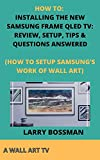 HOW TO: INSTALLING THE NEW SAMSUNG FRAME QLED TV: REVIEW, SETUP, TIPS & QUESTIONS ANSWERED: (HOW TO SETUP SAMSUNG'S WORK OF WALL ART) (English Edition)