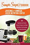 Juicing with the Omega Juicer Nutrition Center: A Simple Steps Brand Cookbook: 101 Superfood Juice Extractor Recipes to Energize, Lose Weight, Get Healthy & Feel Great Again, From Simple Steps Books!
