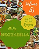 Oh! Top 50 Mozzarella Recipes Volume 4: The Mozzarella Cookbook for All Things Sweet and Wonderful!