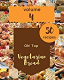 Oh! Top 50 Vegetarian Bread Recipes Volume 4: Welcome to Vegetarian Bread Cookbook (English Edition)