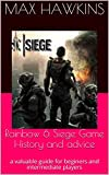 Rainbow 6 Siege Game History and advice: a valuable guide for beginers and intermediate players (English Edition)