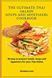 The Ultimate Thai Salads Soups and Appetizers Cookbook: 50 easy-to-prepare Salads, Soups and Appetizers for your Thai dishes