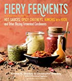 Fiery Ferments: 70 Stimulating Recipes for Hot Sauces, Spicy Chutneys, Kimchis with Kick, and Other Blazing Fermented Condiments (English Edition)