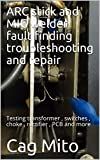 ARC stick and MIG welder fault finding troubleshooting and repair: Testing transformer , switches , choke , rectifier , PCB and more (English Edition)