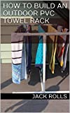 How to Build an Outdoor PVC Towel Rack (English Edition)