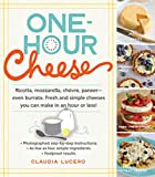 One-Hour Cheese: Ricotta, Mozzarella, Chevre, Paneer - Even Burrata. Fresh and Simple Cheeses You Can Make in an Hour or Less!