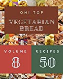 Oh! Top 50 Vegetarian Bread Recipes Volume 8: Making More Memories in your Kitchen with Vegetarian Bread Cookbook! (English Edition)